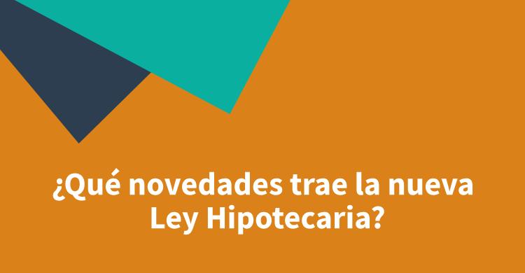 ¿Qué novedades trae la nueva Ley Hipotecaria?
