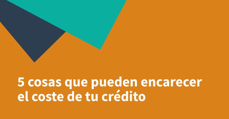 5 cosas que pueden encarecer el coste de tu crédito