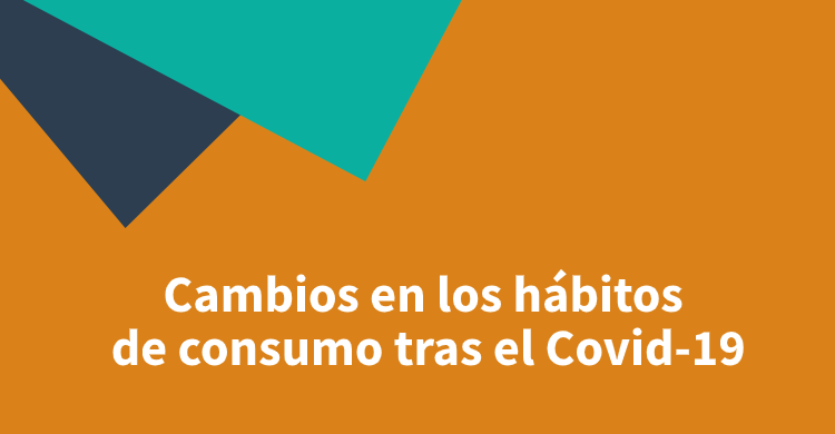 Cambios en los hábitos de consumo tras el Covid-19