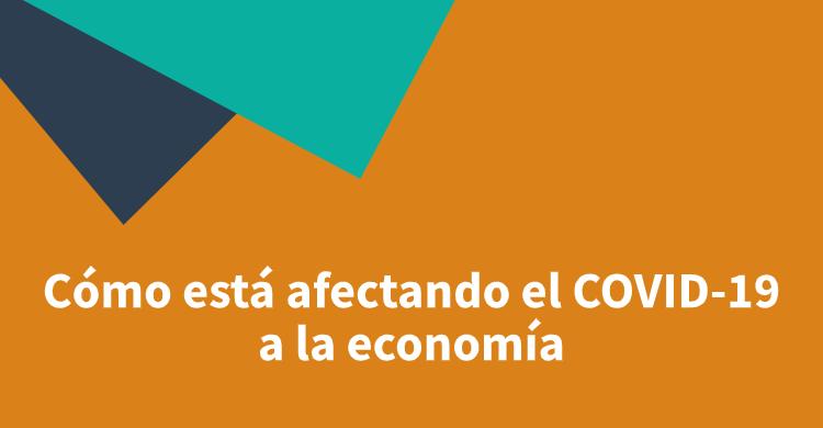 Cómo está afectando el COVID-19 a la economía