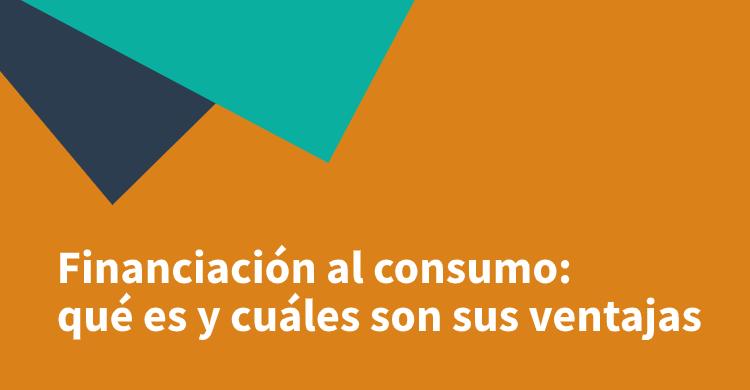 Financiación al consumo: qué es y cuáles son sus ventajas