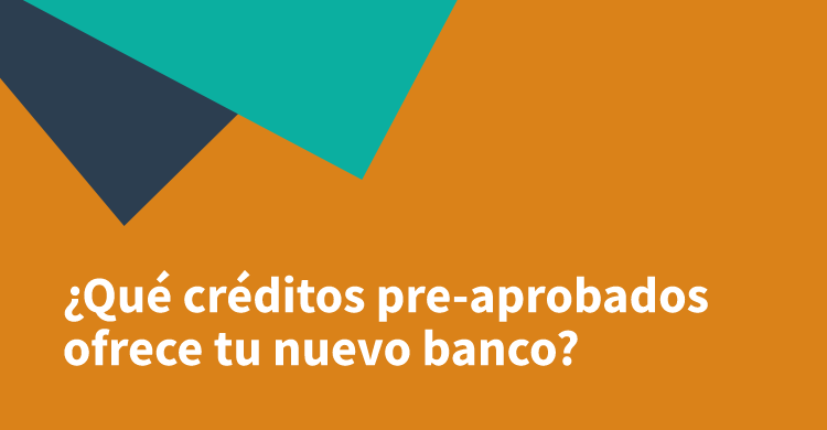 ¿Qué créditos pre-aprobados ofrece tu nuevo banco?