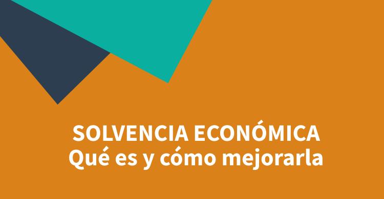 Solvencia económica: qué es y cómo mejorarla