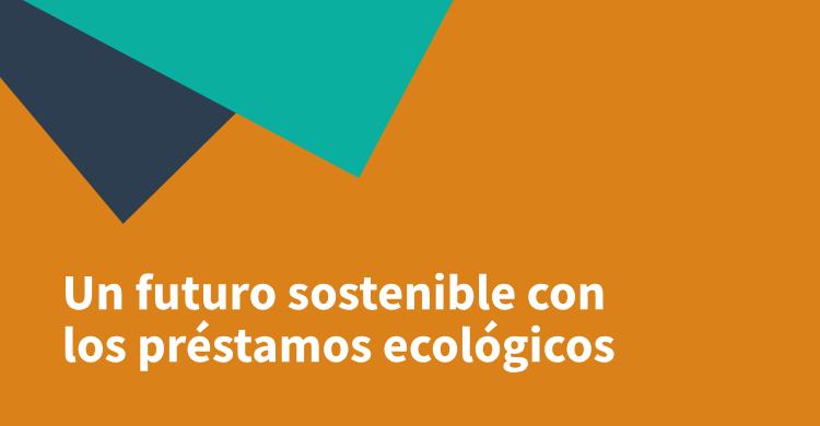 Un futuro sostenible con los préstamos ecológicos