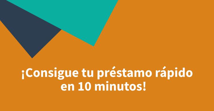 ¡Consigue tu préstamo rápido en 10 minutos!